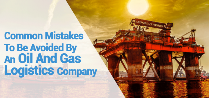 Common-Mistakes-To-Be-Avoided-By-An-Oil-And-Gas-Logistics-Company